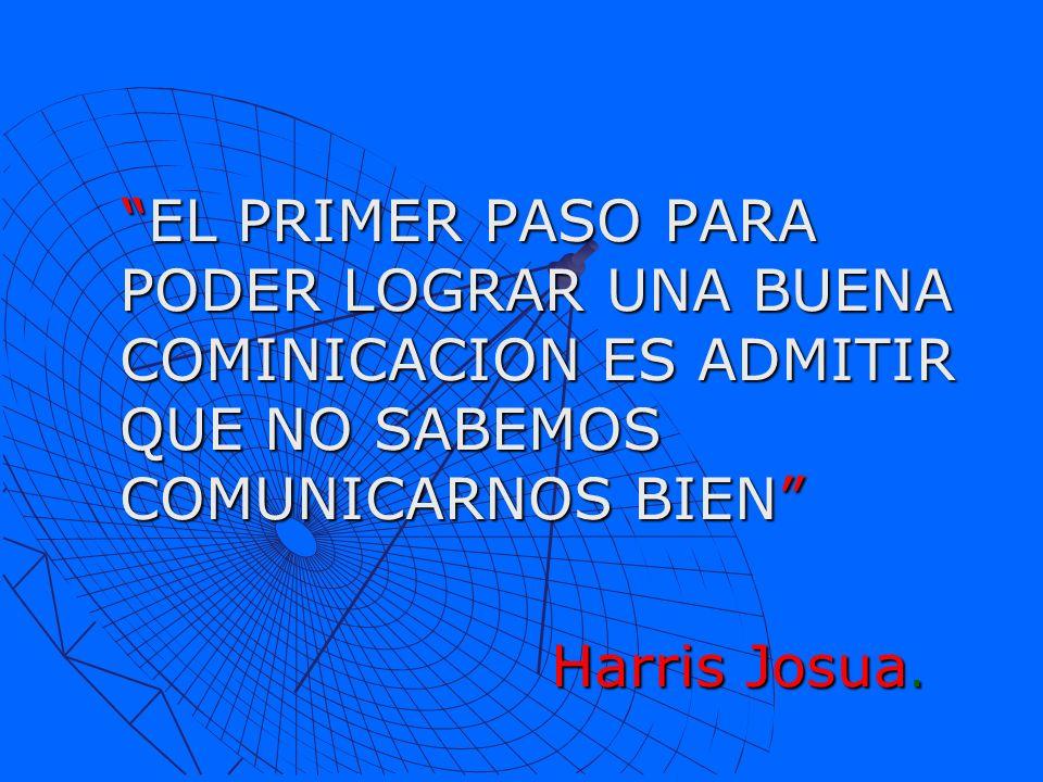 EL PRIMER PASO PARA PODER LOGRAR UNA BUENA COMINICACION ES ADMITIR QUE NO SABEMOS COMUNICARNOS BIEN