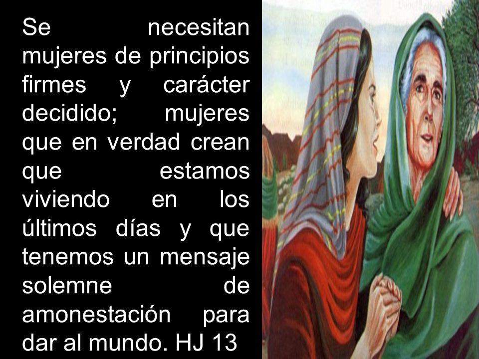 Se necesitan mujeres de principios firmes y carácter decidido; mujeres que en verdad crean que estamos viviendo en los últimos días y que tenemos un mensaje solemne de amonestación para dar al mundo.