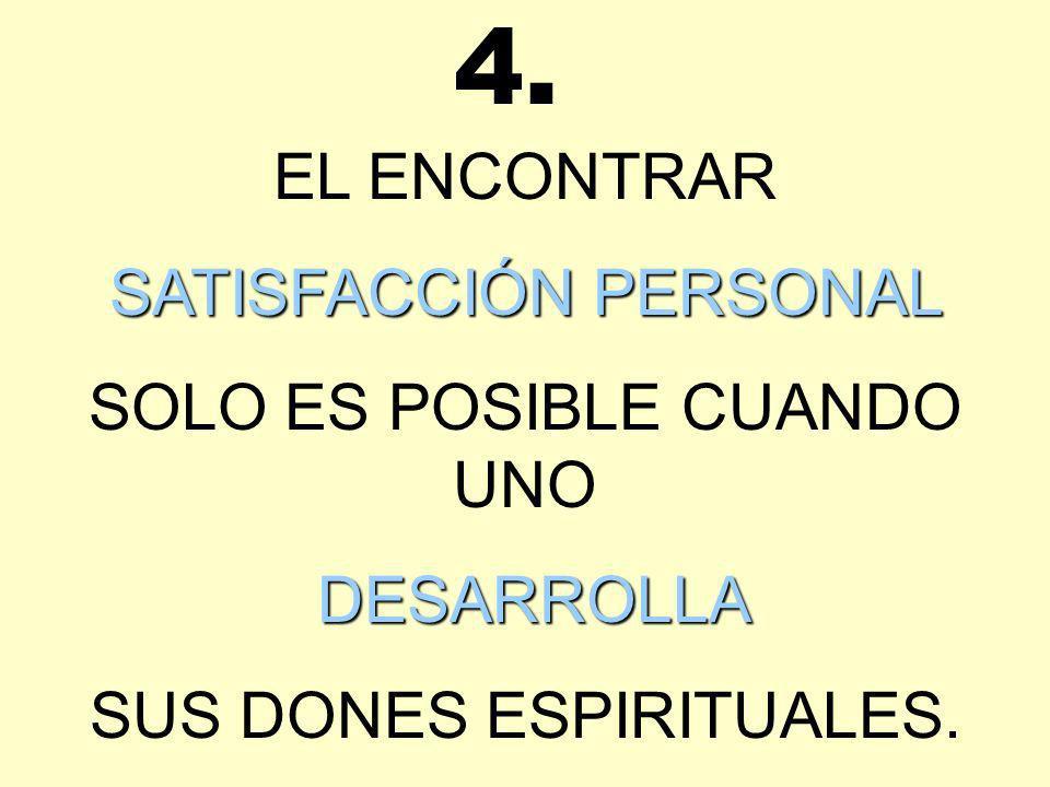 4. EL ENCONTRAR SATISFACCIÓN PERSONAL SOLO ES POSIBLE CUANDO UNO