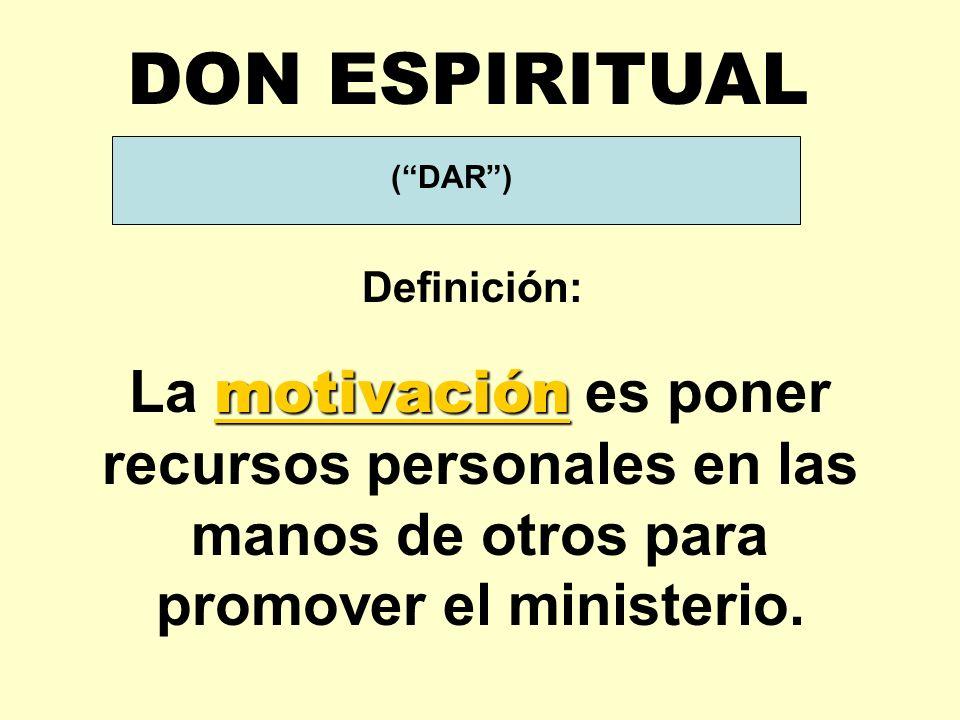 DON ESPIRITUAL ( DAR ) Definición: La motivación es poner recursos personales en las manos de otros para promover el ministerio.