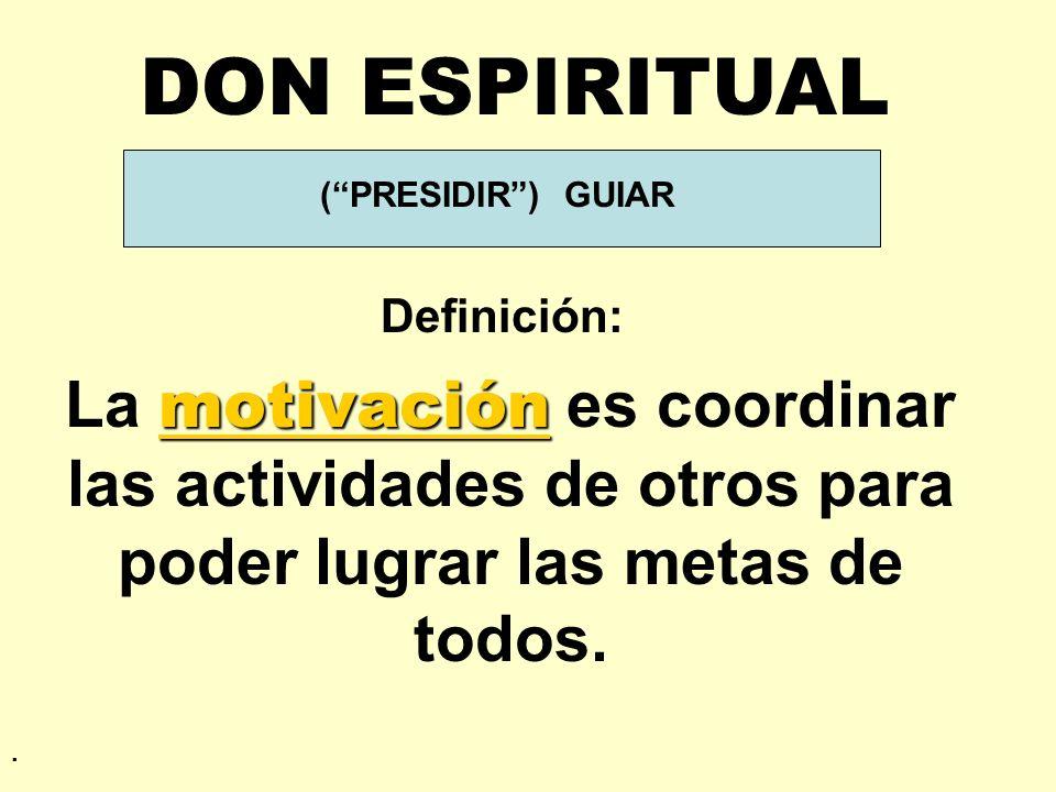 DON ESPIRITUAL ( PRESIDIR ) GUIAR. Definición: La motivación es coordinar las actividades de otros para poder lugrar las metas de todos.