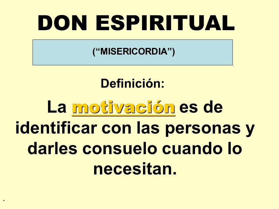 DON ESPIRITUAL ( MISERICORDIA ) Definición: La motivación es de identificar con las personas y darles consuelo cuando lo necesitan.