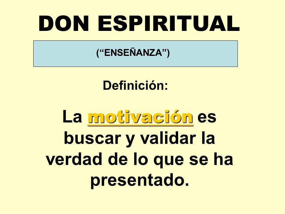 DON ESPIRITUAL ( ENSEÑANZA ) Definición: La motivación es buscar y validar la verdad de lo que se ha presentado.