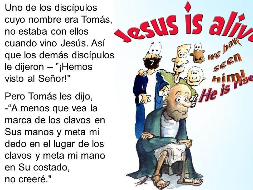 Uno de los discípulos cuyo nombre era Tomás, no estaba con ellos cuando vino Jesús. Así que los demás discípulos le dijeron – ¡Hemos visto al Señor!