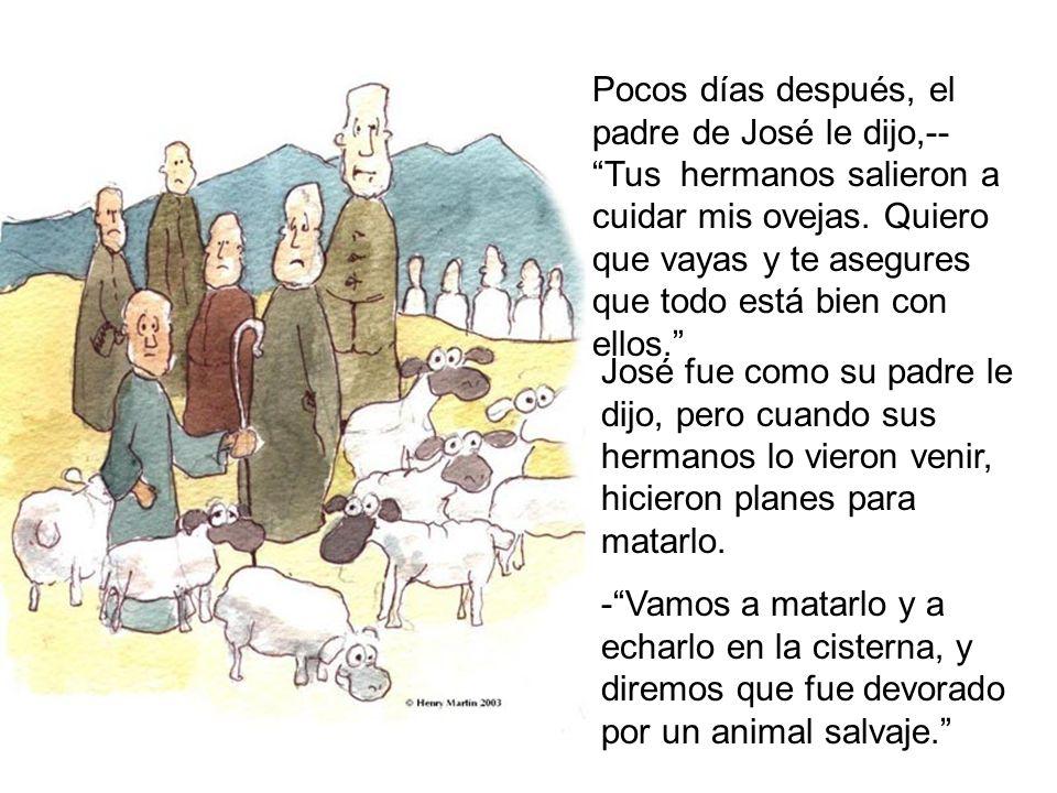 Pocos días después, el padre de José le dijo,-- Tus hermanos salieron a cuidar mis ovejas. Quiero que vayas y te asegures que todo está bien con ellos.