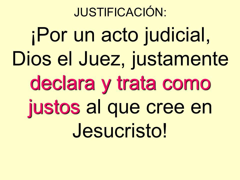 JUSTIFICACIÓN:¡Por un acto judicial, Dios el Juez, justamente declara y trata como justos al que cree en Jesucristo!