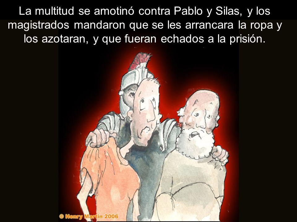 La multitud se amotinó contra Pablo y Silas, y los magistrados mandaron que se les arrancara la ropa y los azotaran, y que fueran echados a la prisión.