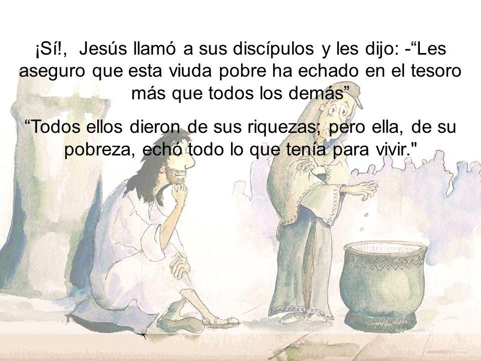 ¡Sí!, Jesús llamó a sus discípulos y les dijo: - Les aseguro que esta viuda pobre ha echado en el tesoro más que todos los demás