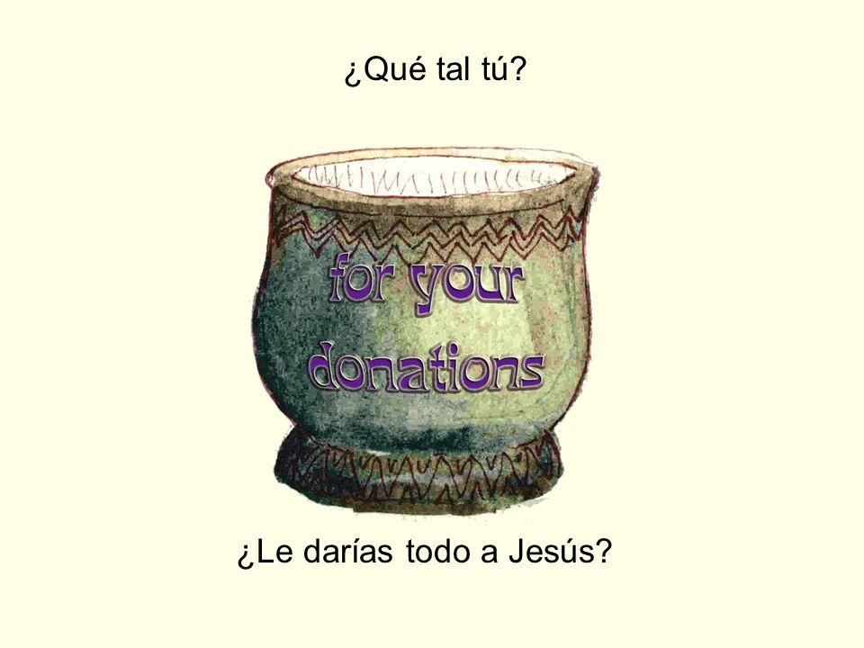 ¿Qué tal tú ¿Le darías todo a Jesús