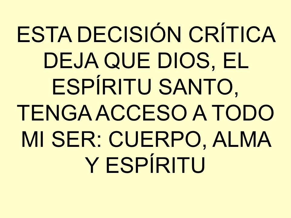 ESTA DECISIÓN CRÍTICA DEJA QUE DIOS, EL ESPÍRITU SANTO, TENGA ACCESO A TODO MI SER: CUERPO, ALMA Y ESPÍRITU