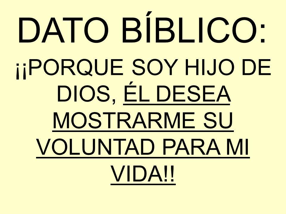DATO BÍBLICO: ¡¡PORQUE SOY HIJO DE DIOS, ÉL DESEA MOSTRARME SU VOLUNTAD PARA MI VIDA!!