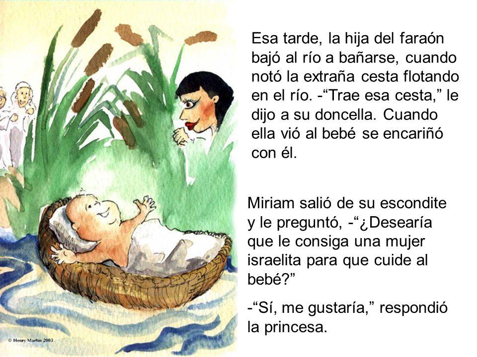 Esa tarde, la hija del faraón bajó al río a bañarse, cuando notó la extraña cesta flotando en el río. - Trae esa cesta, le dijo a su doncella. Cuando ella vió al bebé se encariñó con él.