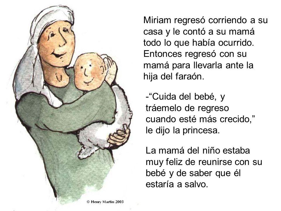 Miriam regresó corriendo a su casa y le contó a su mamá todo lo que había ocurrido. Entonces regresó con su mamá para llevarla ante la hija del faraón.