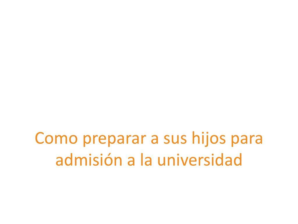 Como preparar a sus hijos para admisión a la universidad - ppt descargar