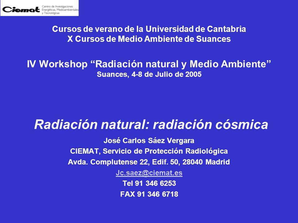 Cursos de verano de la Universidad de Cantabria X Cursos de Medio Ambiente de Suances IV Workshop Radiación natural y Medio Ambiente Suances, 4-8 de Julio de 2005 Radiación natural: radiación cósmica