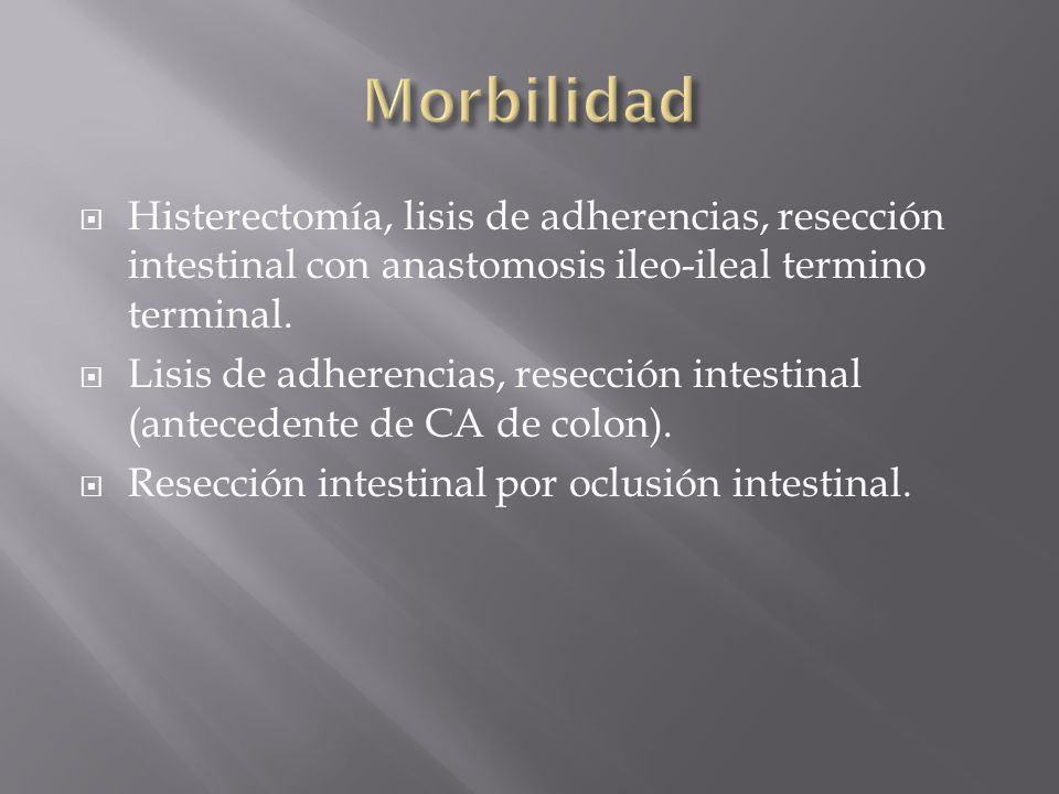 Morbilidad Histerectomía, lisis de adherencias, resección intestinal con anastomosis ileo-ileal termino terminal.