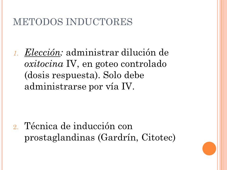 METODOS INDUCTORES Elección: administrar dilución de oxitocina IV, en goteo controlado (dosis respuesta). Solo debe administrarse por vía IV.