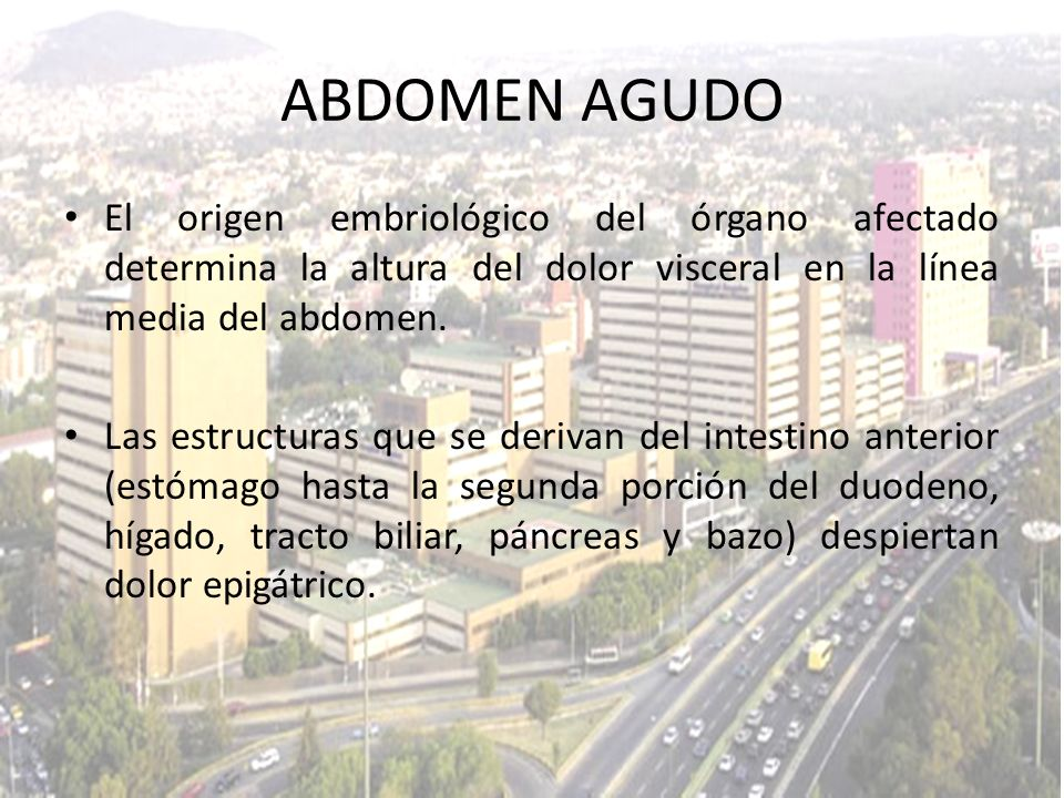 ABDOMEN AGUDO El origen embriológico del órgano afectado determina la altura del dolor visceral en la línea media del abdomen.