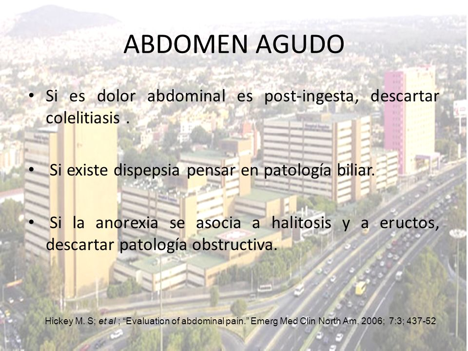 ABDOMEN AGUDO Si es dolor abdominal es post-ingesta, descartar colelitiasis . Si existe dispepsia pensar en patología biliar.