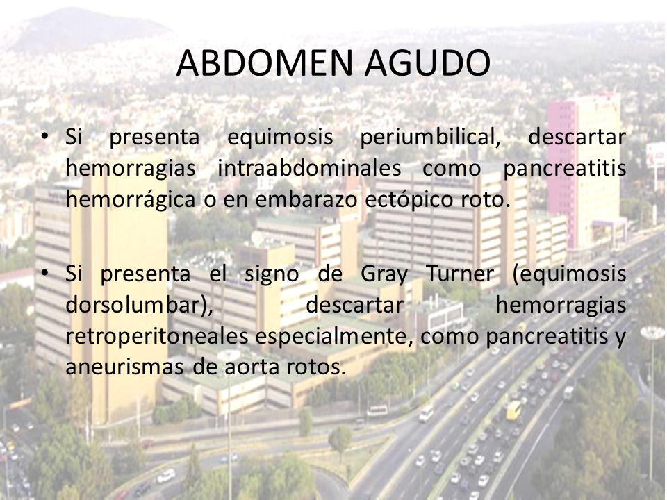 ABDOMEN AGUDO Si presenta equimosis periumbilical, descartar hemorragias intraabdominales como pancreatitis hemorrágica o en embarazo ectópico roto.