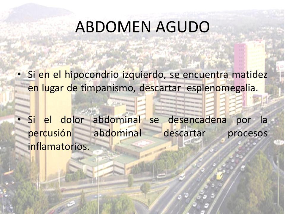 ABDOMEN AGUDO Si en el hipocondrio izquierdo, se encuentra matidez en lugar de timpanismo, descartar esplenomegalia.