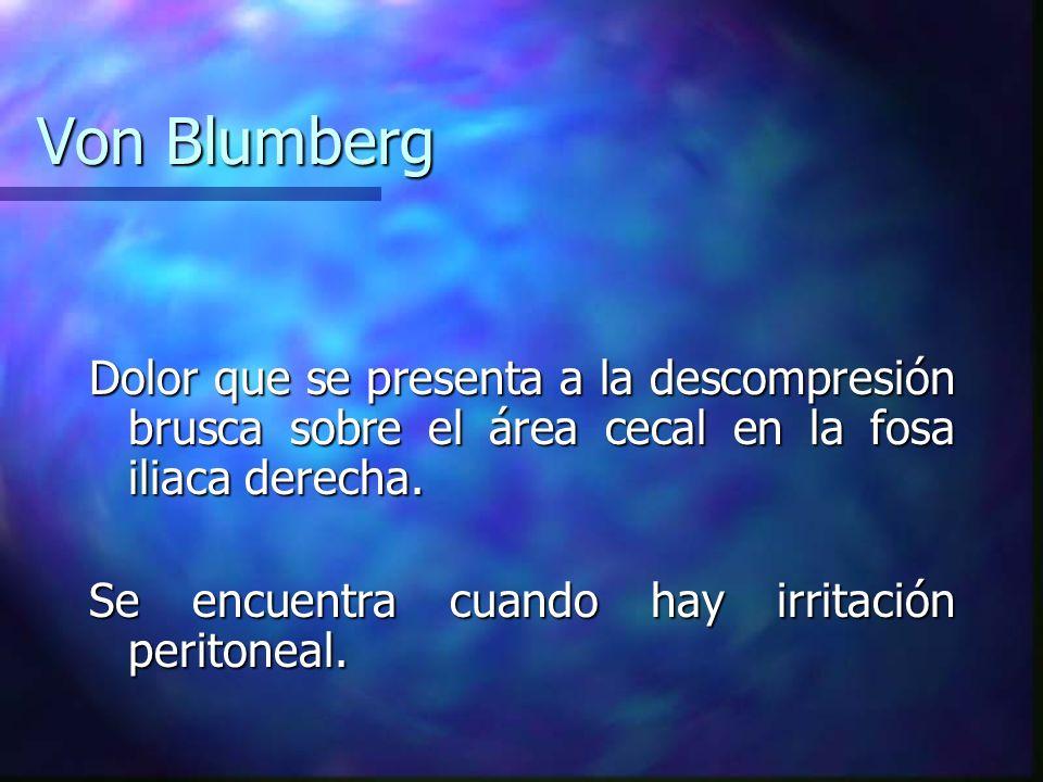 Von BlumbergDolor que se presenta a la descompresión brusca sobre el área cecal en la fosa iliaca derecha.