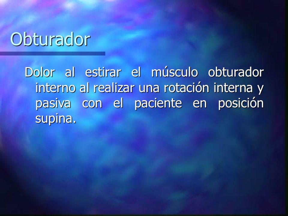 ObturadorDolor al estirar el músculo obturador interno al realizar una rotación interna y pasiva con el paciente en posición supina.