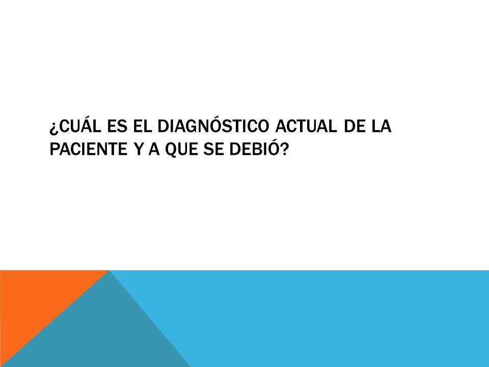 ¿Cuál es el diagnóstico actual de la paciente y a que se debió
