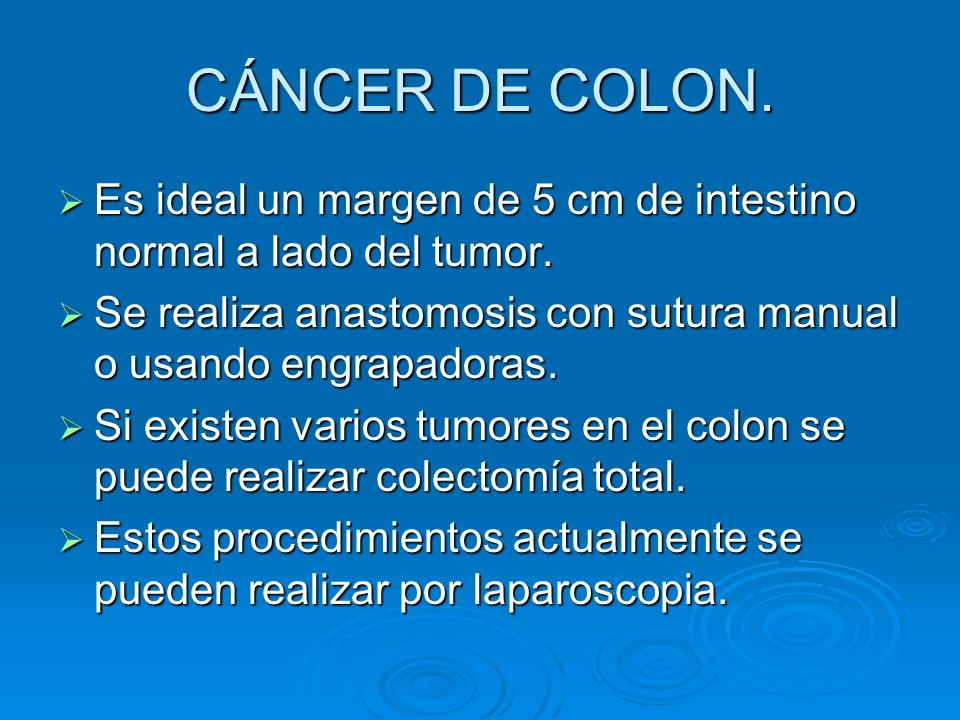 CÁNCER DE COLON. Es ideal un margen de 5 cm de intestino normal a lado del tumor. Se realiza anastomosis con sutura manual o usando engrapadoras.