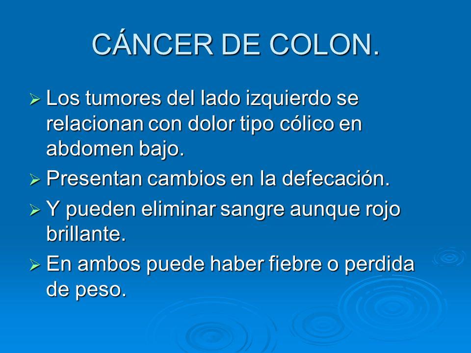 CÁNCER DE COLON. Los tumores del lado izquierdo se relacionan con dolor tipo cólico en abdomen bajo.