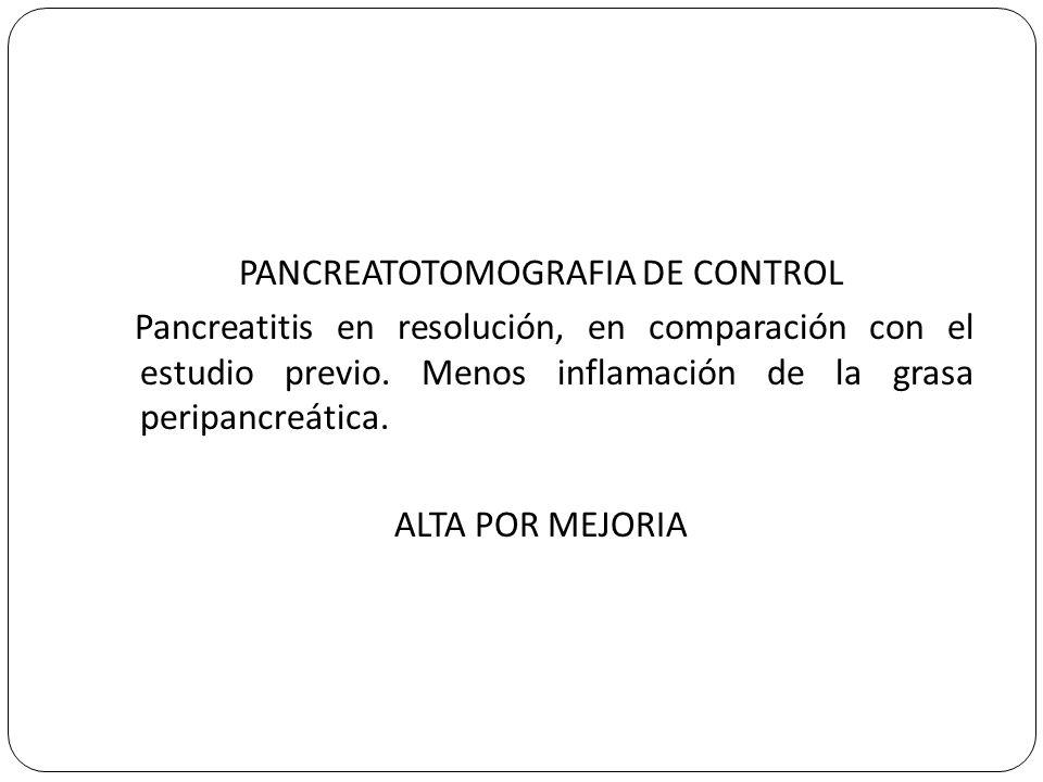 PANCREATOTOMOGRAFIA DE CONTROL Pancreatitis en resolución, en comparación con el estudio previo.