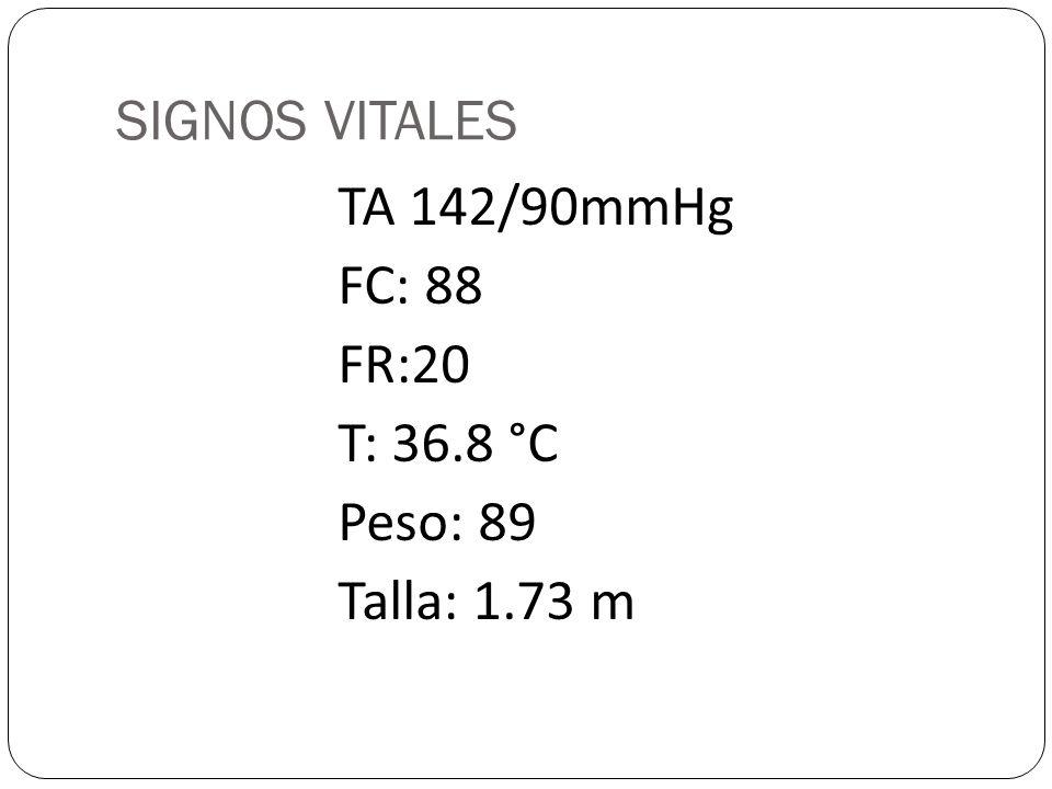 SIGNOS VITALES TA 142/90mmHg FC: 88 FR:20 T: 36.8 °C Peso: 89 Talla: 1.73 m