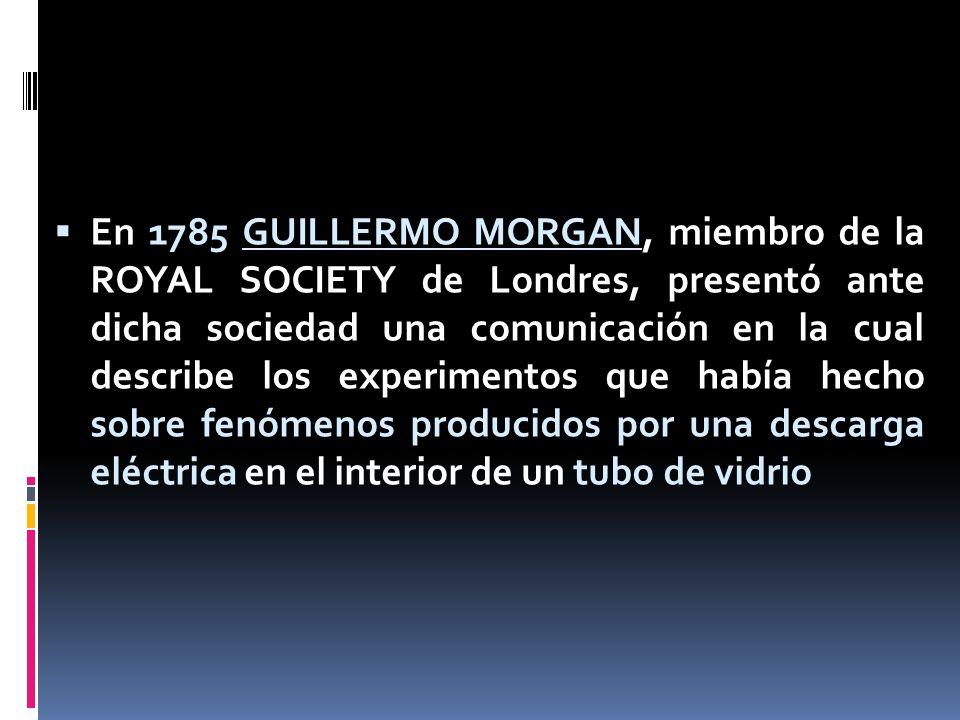 En 1785 GUILLERMO MORGAN, miembro de la ROYAL SOCIETY de Londres, presentó ante dicha sociedad una comunicación en la cual describe los experimentos que había hecho sobre fenómenos producidos por una descarga eléctrica en el interior de un tubo de vidrio