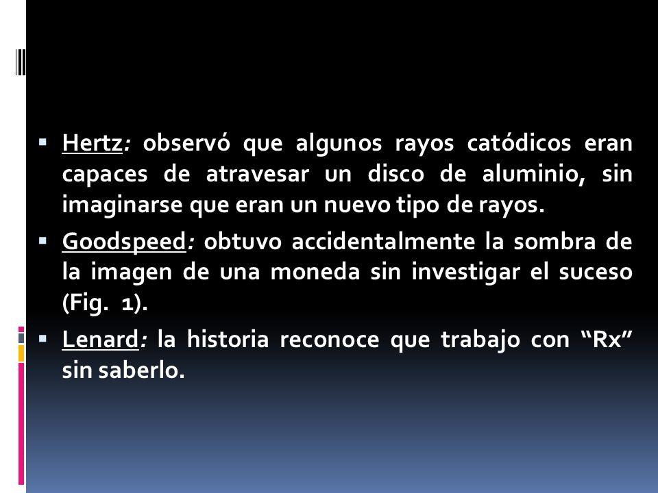 Hertz: observó que algunos rayos catódicos eran capaces de atravesar un disco de aluminio, sin imaginarse que eran un nuevo tipo de rayos.