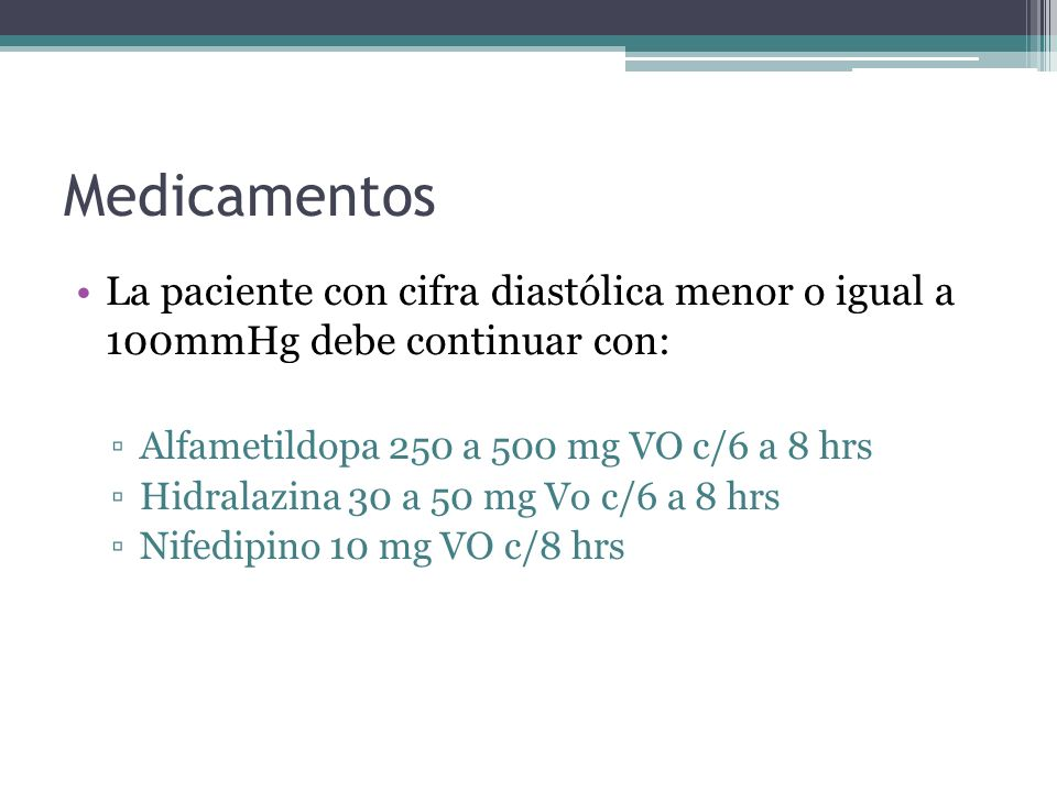 Medicamentos La paciente con cifra diastólica menor o igual a 100mmHg debe continuar con: Alfametildopa 250 a 500 mg VO c/6 a 8 hrs.