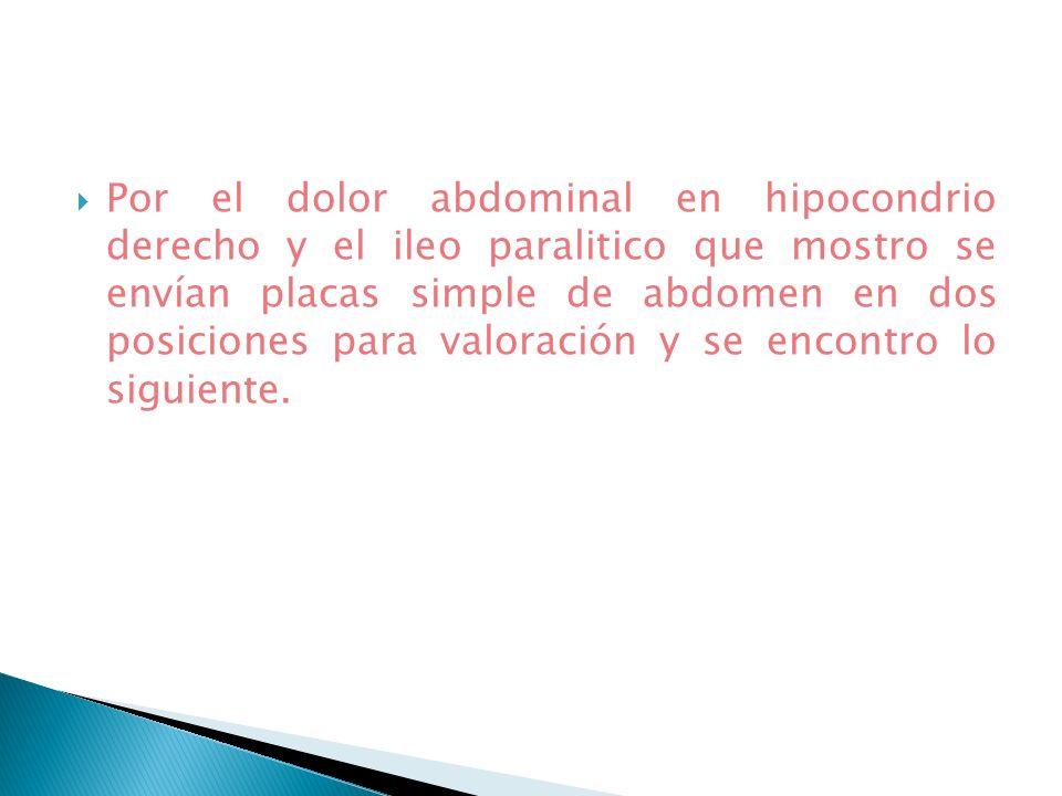 Por el dolor abdominal en hipocondrio derecho y el ileo paralitico que mostro se envían placas simple de abdomen en dos posiciones para valoración y se encontro lo siguiente.