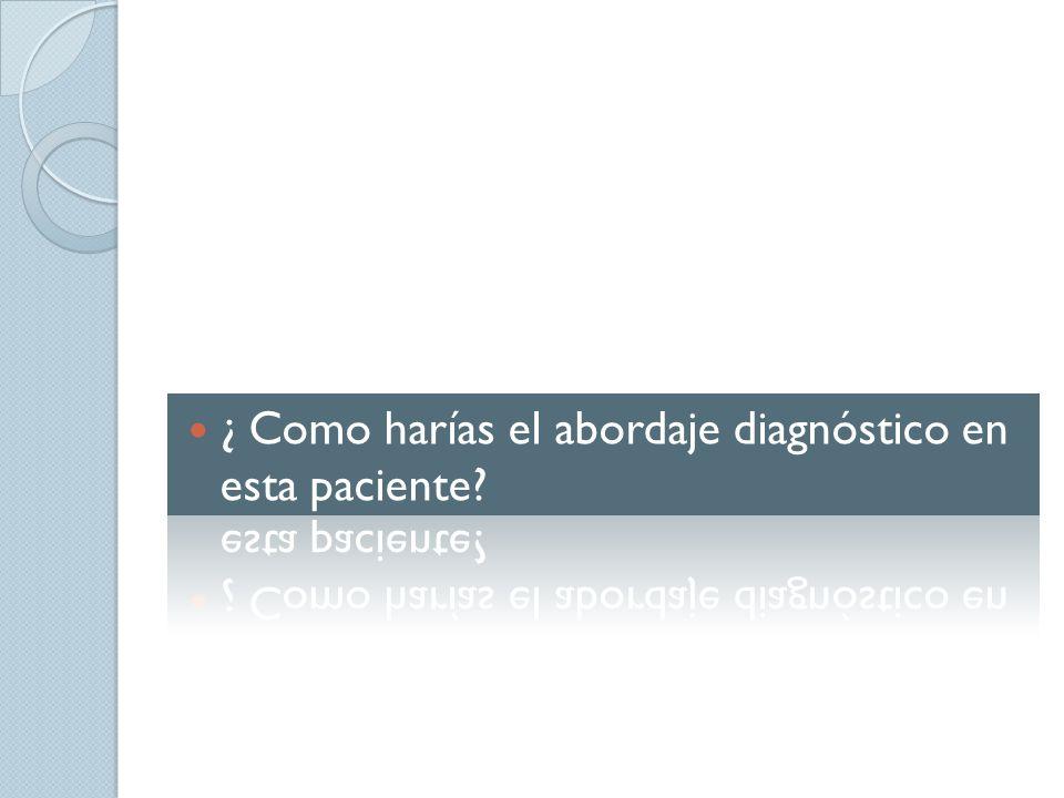 ¿ Como harías el abordaje diagnóstico en esta paciente