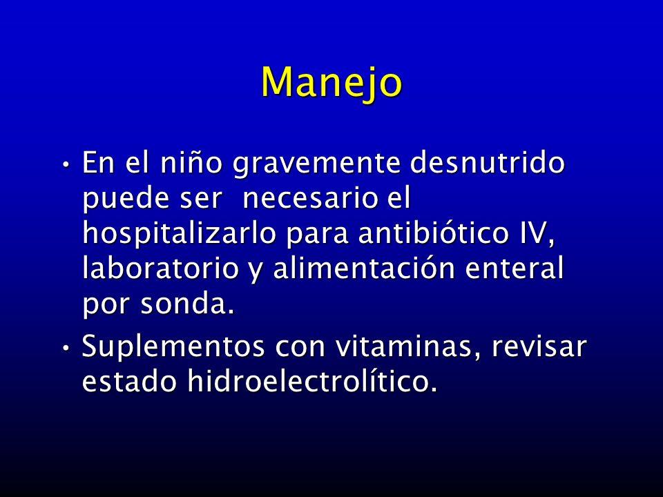 Manejo En el niño gravemente desnutrido puede ser necesario el hospitalizarlo para antibiótico IV, laboratorio y alimentación enteral por sonda.