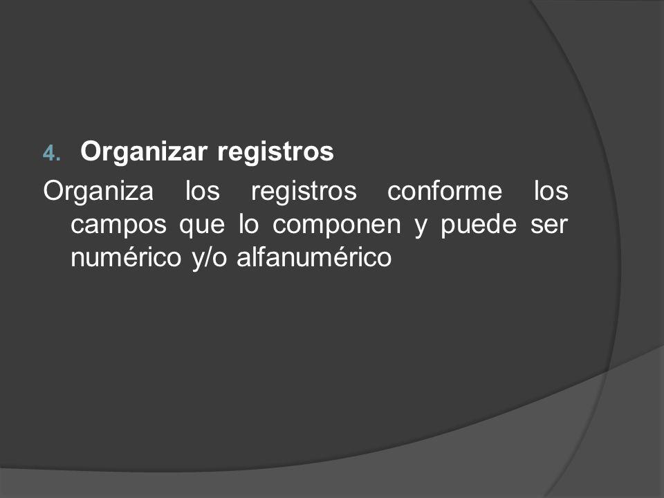 Organizar registros Organiza los registros conforme los campos que lo componen y puede ser numérico y/o alfanumérico.