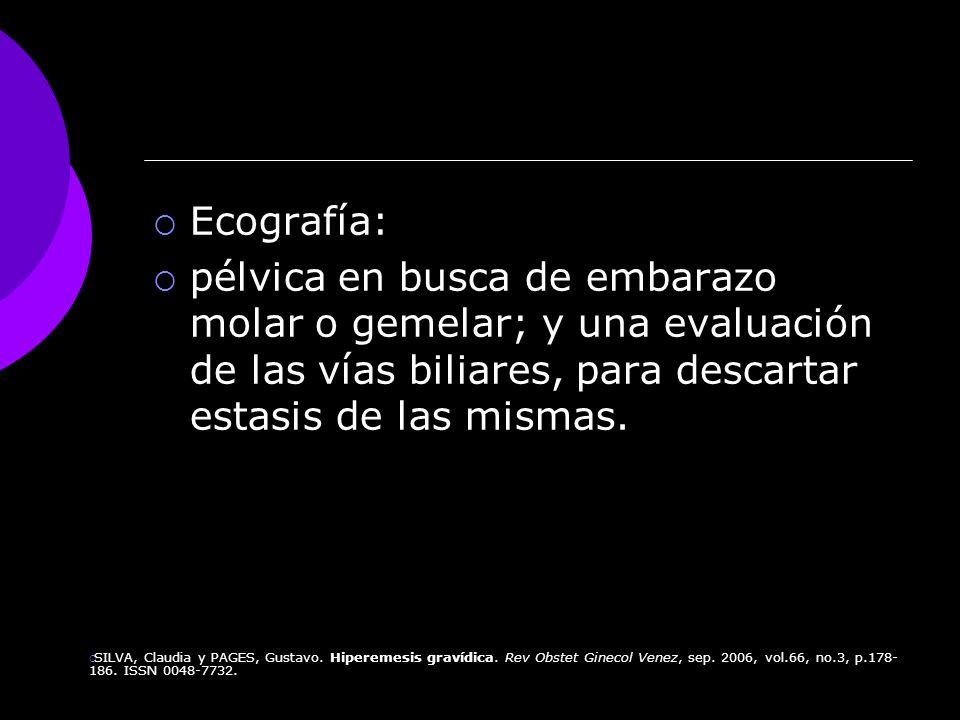 Ecografía:pélvica en busca de embarazo molar o gemelar; y una evaluación de las vías biliares, para descartar estasis de las mismas.