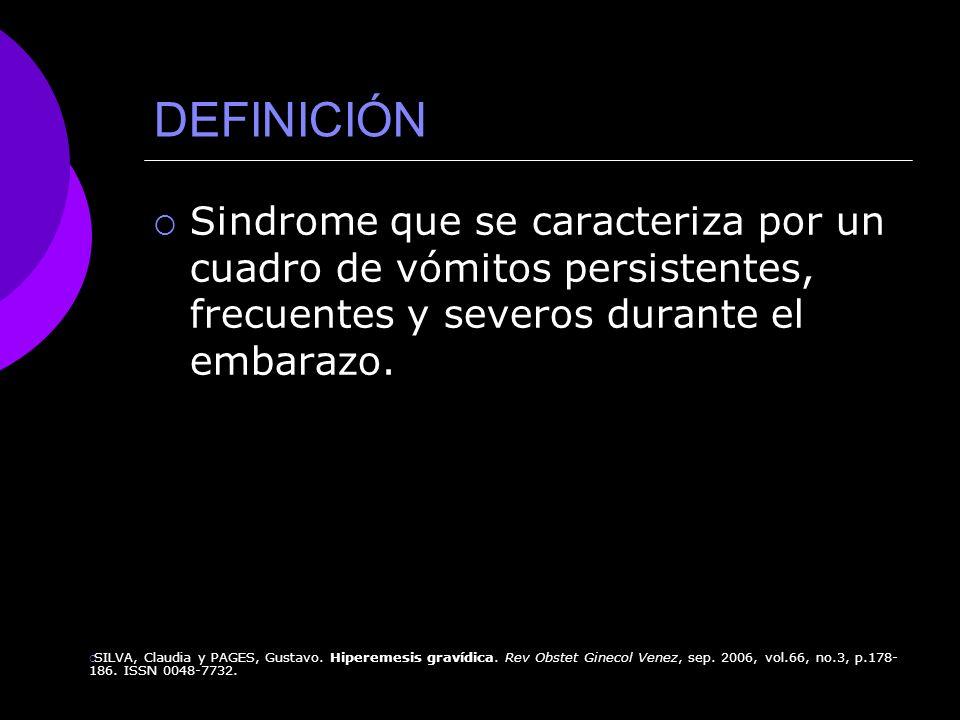 DEFINICIÓN Sindrome que se caracteriza por un cuadro de vómitos persistentes, frecuentes y severos durante el embarazo.