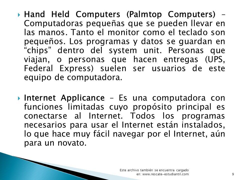 Hand Held Computers (Palmtop Computers) – Computadoras pequeñas que se pueden llevar en las manos. Tanto el monitor como el teclado son pequeños. Los programas y datos se guardan en chips dentro del system unit. Personas que viajan, o personas que hacen entregas (UPS, Federal Express) suelen ser usuarios de este equipo de computadora.