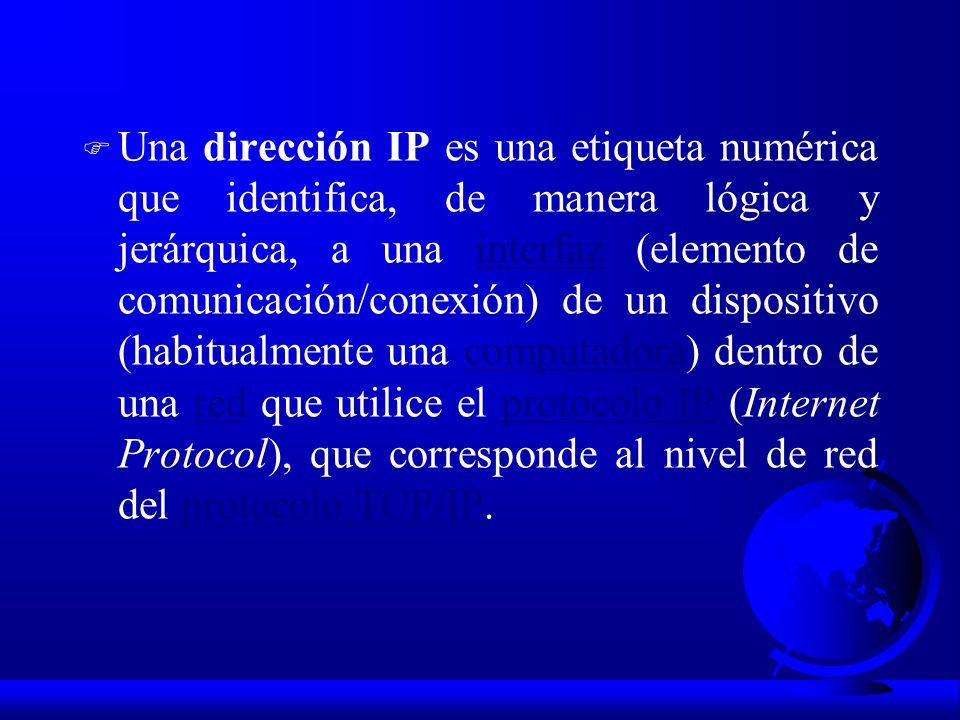 Una dirección IP es una etiqueta numérica que identifica, de manera lógica y jerárquica, a una interfaz (elemento de comunicación/conexión) de un dispositivo (habitualmente una computadora) dentro de una red que utilice el protocolo IP (Internet Protocol), que corresponde al nivel de red del protocolo TCP/IP.