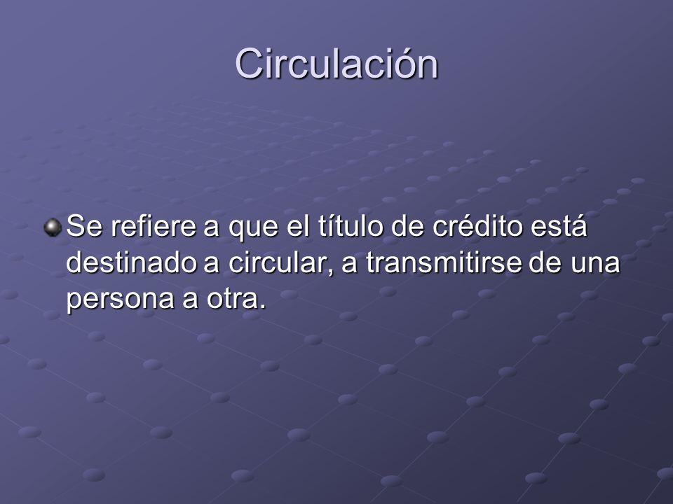 CirculaciónSe refiere a que el título de crédito está destinado a circular, a transmitirse de una persona a otra.