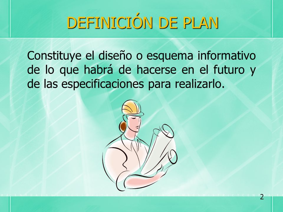 DEFINICIÓN DE PLAN Constituye el diseño o esquema informativo de lo que habrá de hacerse en el futuro y de las especificaciones para realizarlo.