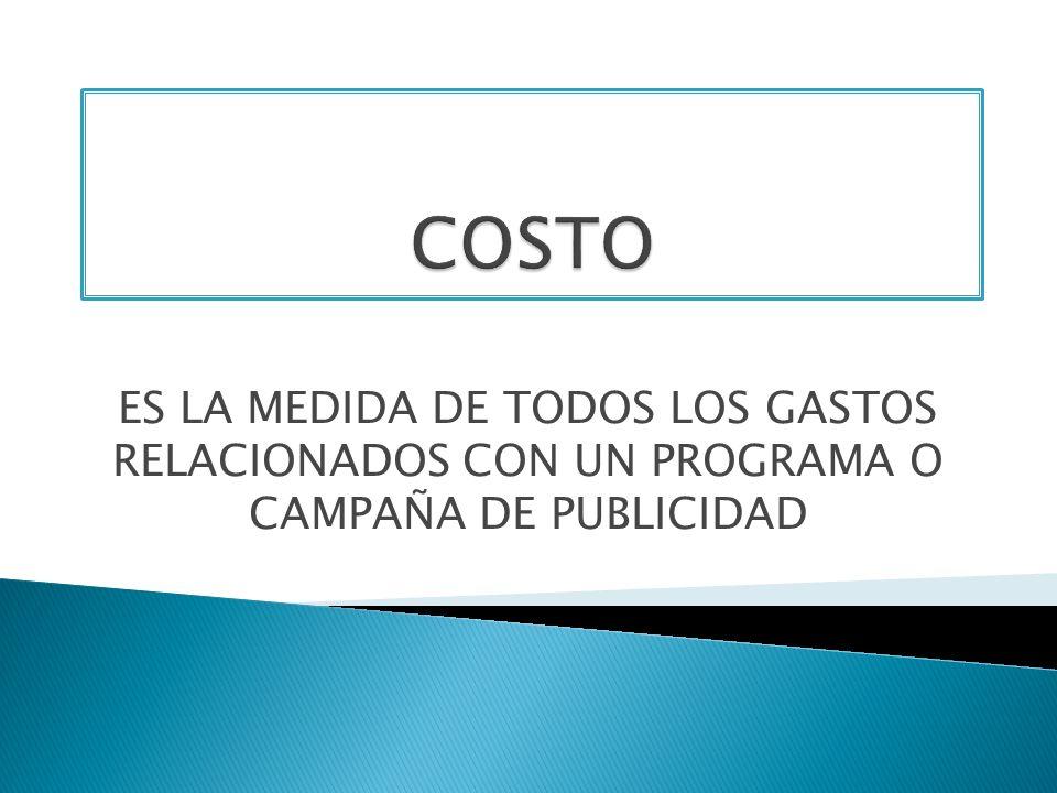 COSTO ES LA MEDIDA DE TODOS LOS GASTOS RELACIONADOS CON UN PROGRAMA O CAMPAÑA DE PUBLICIDAD