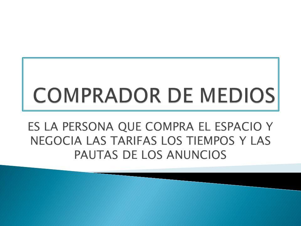 COMPRADOR DE MEDIOSES LA PERSONA QUE COMPRA EL ESPACIO Y NEGOCIA LAS TARIFAS LOS TIEMPOS Y LAS PAUTAS DE LOS ANUNCIOS.