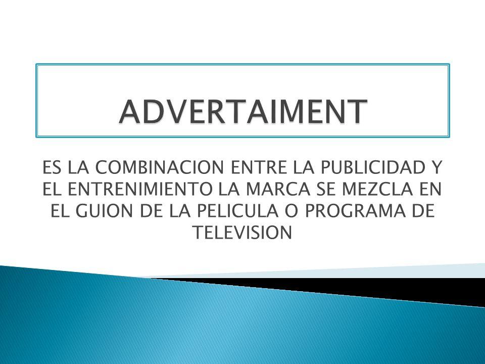 ADVERTAIMENT ES LA COMBINACION ENTRE LA PUBLICIDAD Y EL ENTRENIMIENTO LA MARCA SE MEZCLA EN EL GUION DE LA PELICULA O PROGRAMA DE TELEVISION.