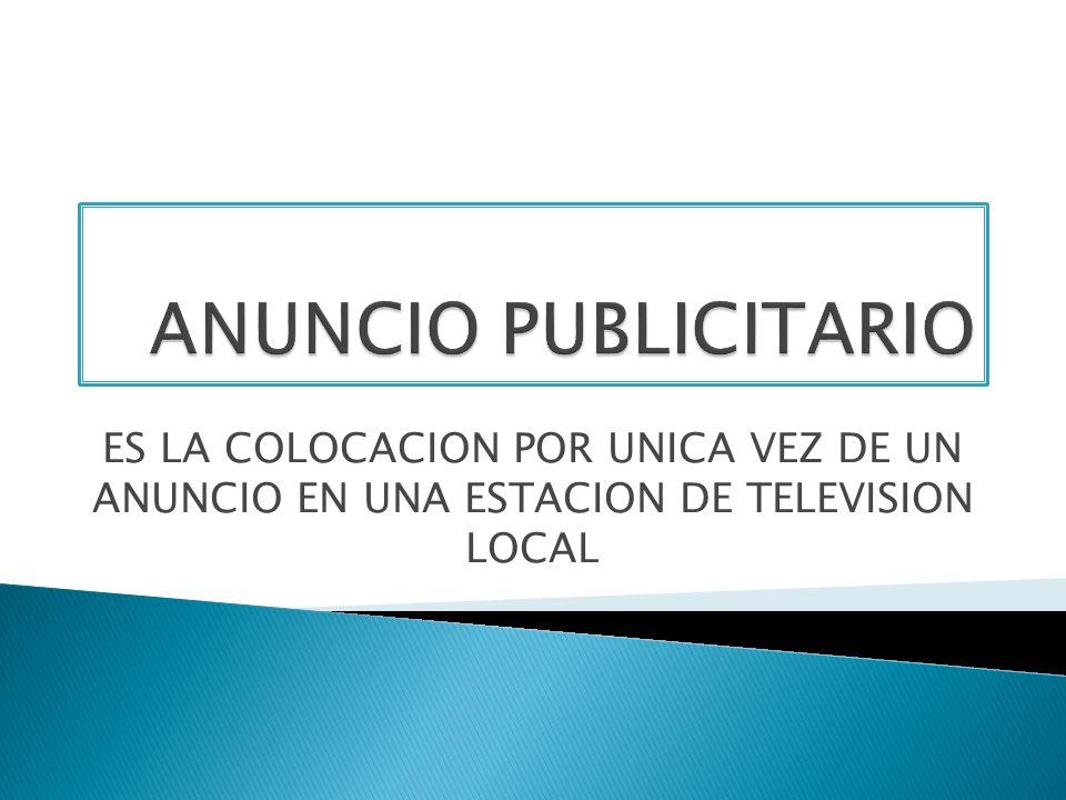 ANUNCIO PUBLICITARIO ES LA COLOCACION POR UNICA VEZ DE UN ANUNCIO EN UNA ESTACION DE TELEVISION LOCAL.