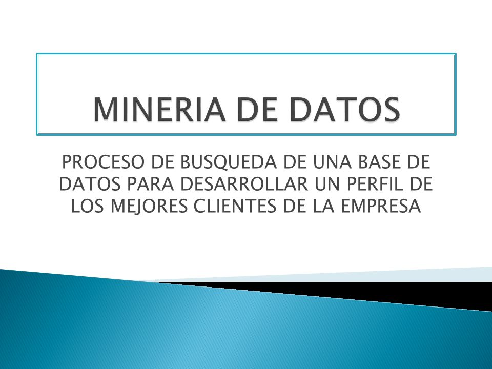 MINERIA DE DATOS PROCESO DE BUSQUEDA DE UNA BASE DE DATOS PARA DESARROLLAR UN PERFIL DE LOS MEJORES CLIENTES DE LA EMPRESA.
